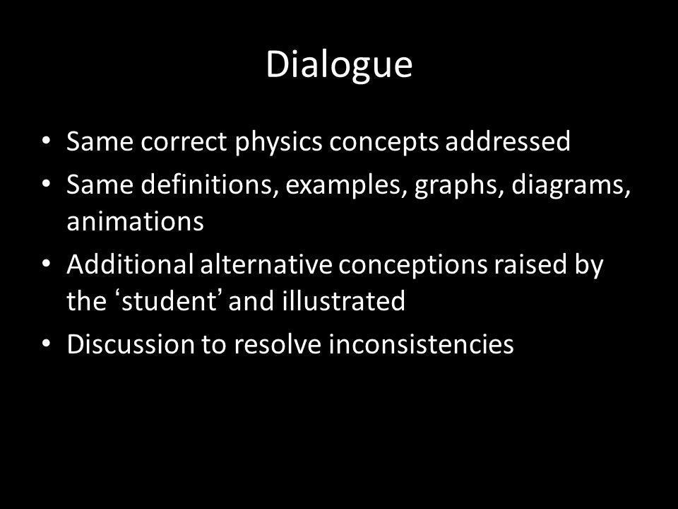 Dialogue Same correct physics concepts addressed Same definitions, examples, graphs, diagrams, animations Additional alternative conceptions raised by the ' student ' and illustrated Discussion to resolve inconsistencies