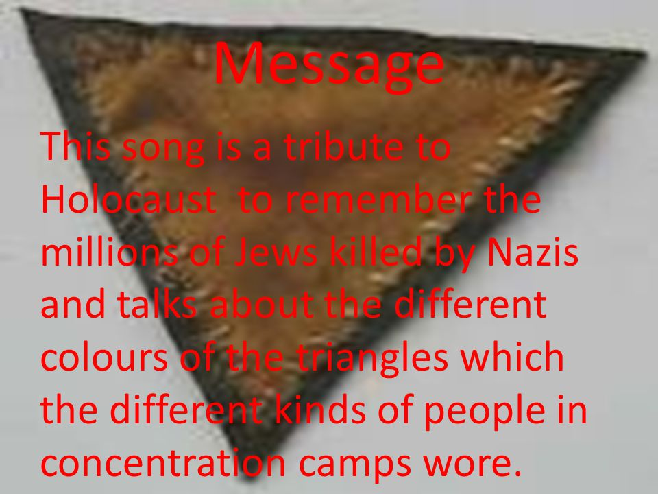 Message This song is a tribute to Holocaust to remember the millions of Jews killed by Nazis and talks about the different colours of the triangles wh