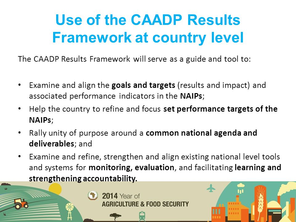 The CAADP Results Framework will serve as a guide and tool to: Examine and align the goals and targets (results and impact) and associated performance