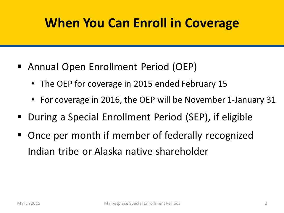  Annual Open Enrollment Period (OEP) The OEP for coverage in 2015 ended February 15 For coverage in 2016, the OEP will be November 1-January 31  During a Special Enrollment Period (SEP), if eligible  Once per month if member of federally recognized Indian tribe or Alaska native shareholder When You Can Enroll in Coverage March 2015Marketplace Special Enrollment Periods2