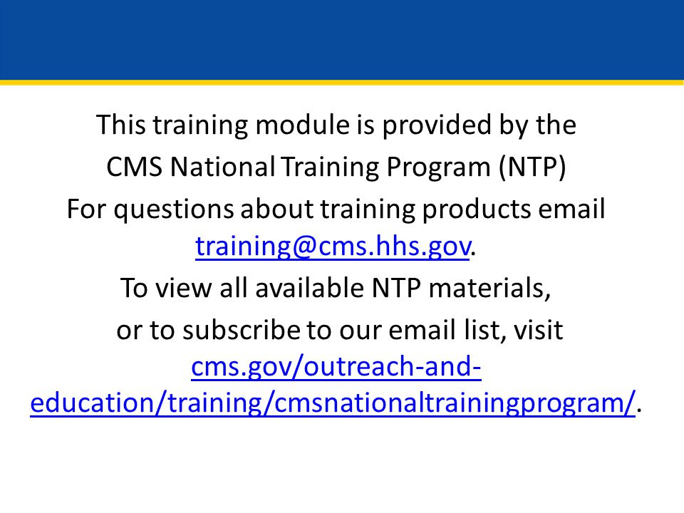 This training module is provided by the CMS National Training Program (NTP) For questions about training products email training@cms.hhs.gov.