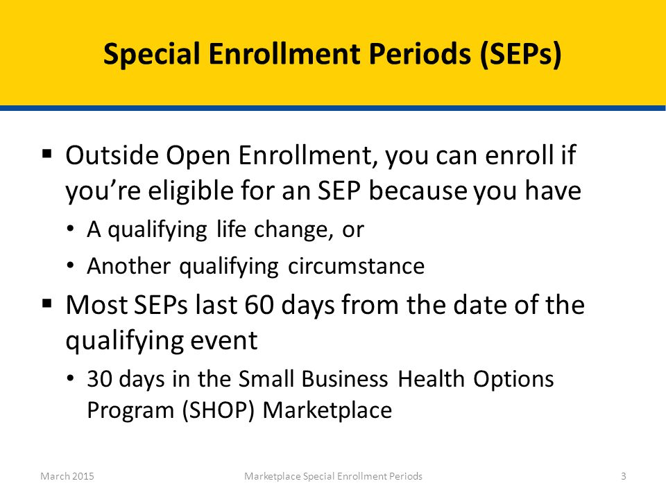  Outside Open Enrollment, you can enroll if you're eligible for an SEP because you have A qualifying life change, or Another qualifying circumstance  Most SEPs last 60 days from the date of the qualifying event 30 days in the Small Business Health Options Program (SHOP) Marketplace Special Enrollment Periods (SEPs) March 2015Marketplace Special Enrollment Periods3