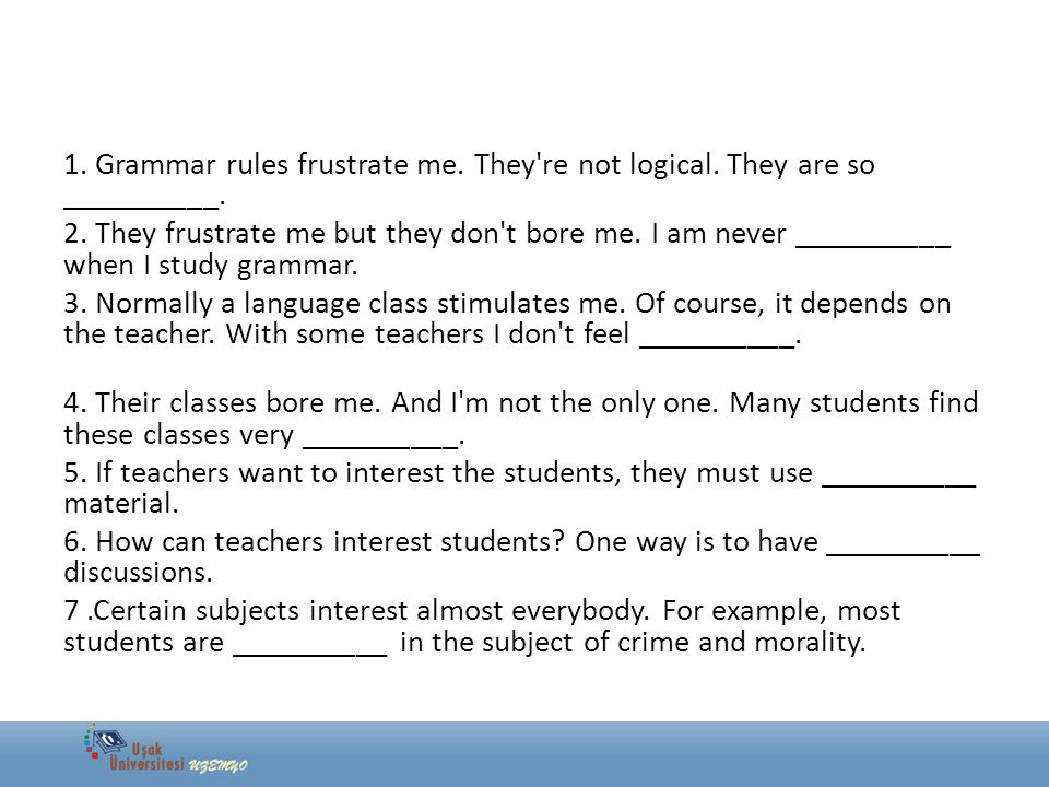 1. Grammar rules frustrate me. They're not logical. They are so __________. 2. They frustrate me but they don't bore me. I am never __________ when I