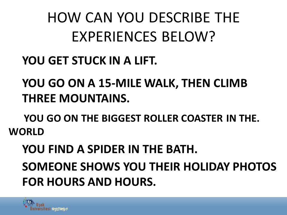 HOW CAN YOU DESCRIBE THE EXPERIENCES BELOW? YOU GET STUCK IN A LIFT. YOU GO ON A 15-MILE WALK, THEN CLIMB THREE MOUNTAINS. YOU GO ON THE BIGGEST ROLLE