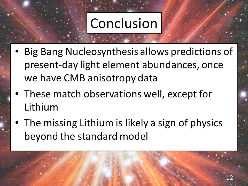 Conclusion Big Bang Nucleosynthesis allows predictions of present-day light element abundances, once we have CMB anisotropy data These match observations well, except for Lithium The missing Lithium is likely a sign of physics beyond the standard model 12