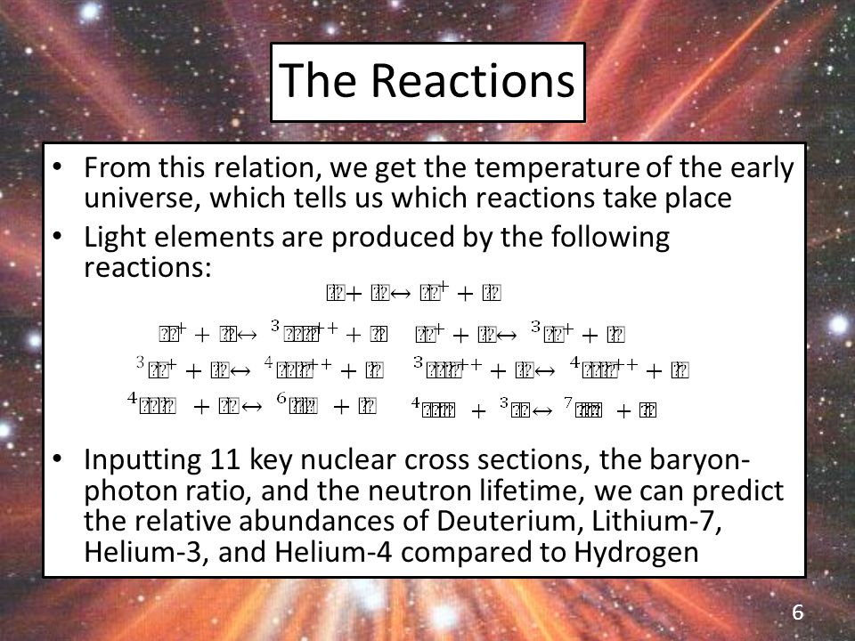 The Reactions From this relation, we get the temperature of the early universe, which tells us which reactions take place Light elements are produced by the following reactions: Inputting 11 key nuclear cross sections, the baryon- photon ratio, and the neutron lifetime, we can predict the relative abundances of Deuterium, Lithium-7, Helium-3, and Helium-4 compared to Hydrogen 6