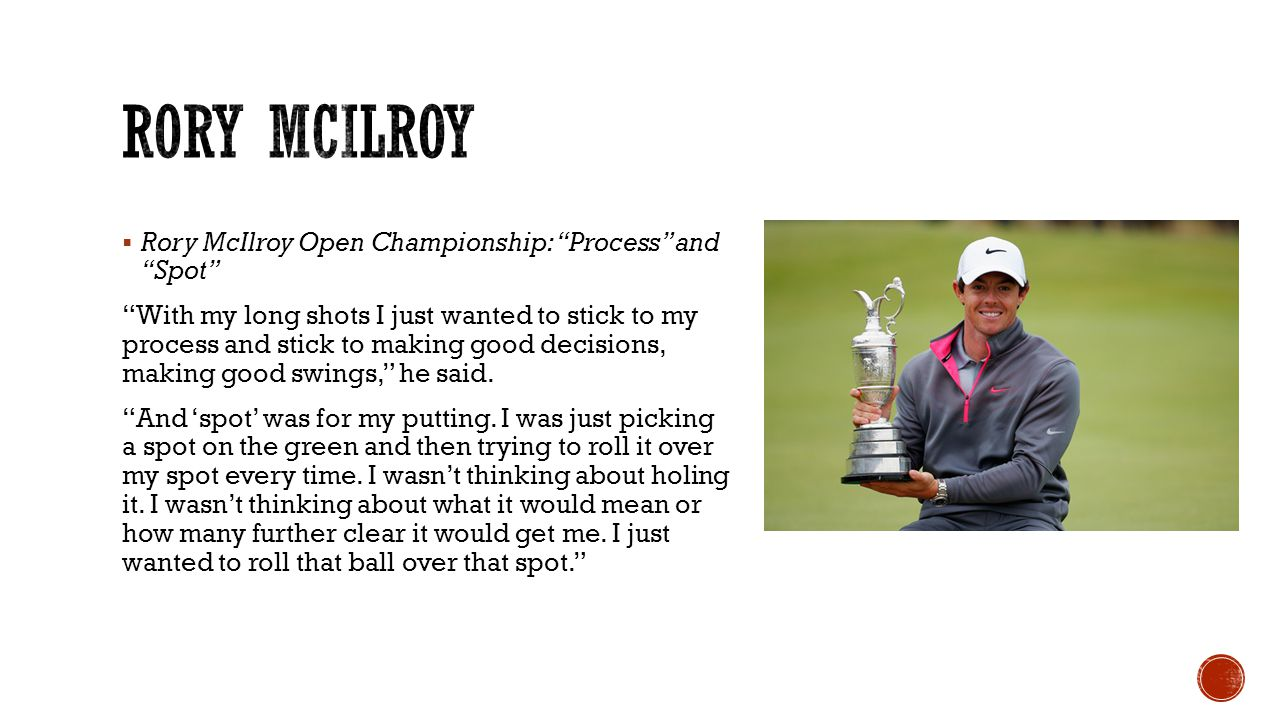  Rory McIlroy Open Championship: Process and Spot With my long shots I just wanted to stick to my process and stick to making good decisions, making good swings, he said.