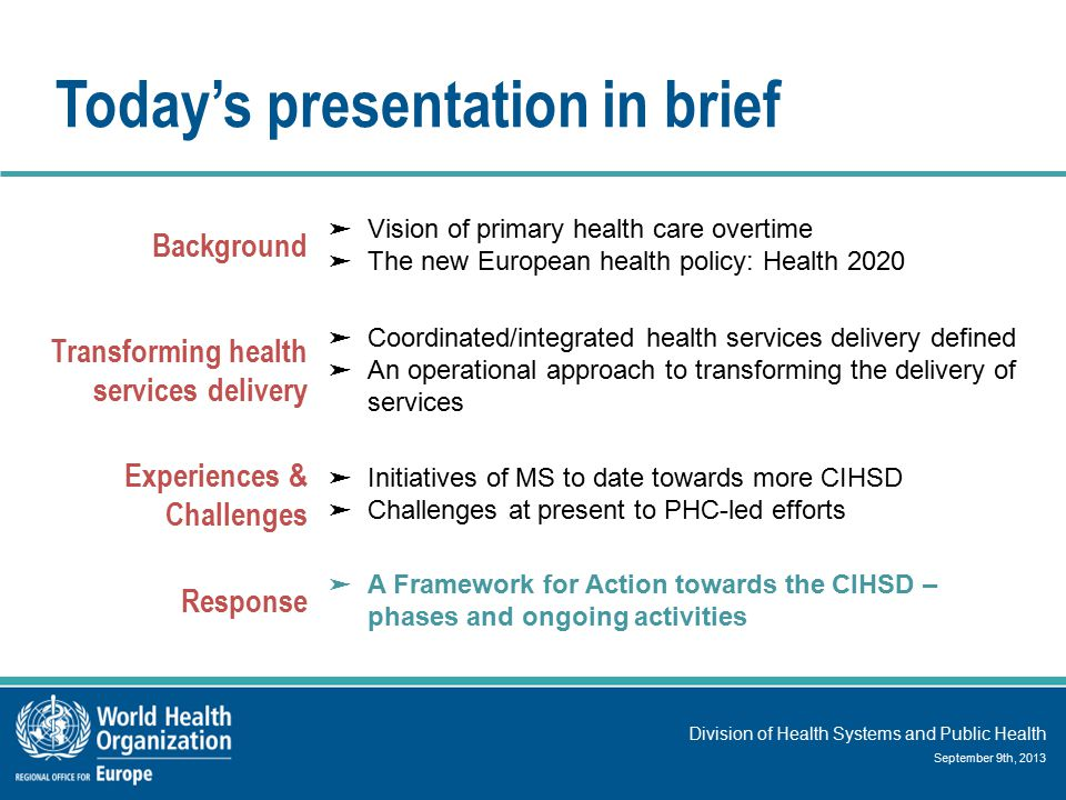 Division of Health Systems and Public Health September 9th, 2013 Today's presentation in brief Background ➤ Vision of primary health care overtime ➤ The new European health policy: Health 2020 Transforming health services delivery ➤ Coordinated/integrated health services delivery defined ➤ An operational approach to transforming the delivery of services Experiences & Challenges ➤ Initiatives of MS to date towards more CIHSD ➤ Challenges at present to PHC-led efforts Response ➤ A Framework for Action towards the CIHSD – phases and ongoing activities