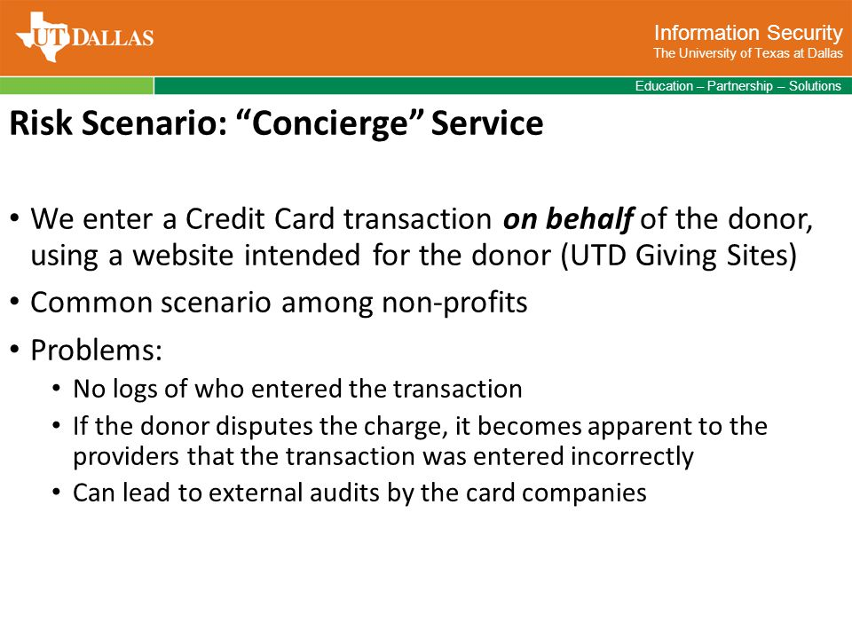 Information Security The University of Texas at Dallas Education – Partnership – Solutions Risk Scenario: Concierge Service We enter a Credit Card transaction on behalf of the donor, using a website intended for the donor (UTD Giving Sites) Common scenario among non-profits Problems: No logs of who entered the transaction If the donor disputes the charge, it becomes apparent to the providers that the transaction was entered incorrectly Can lead to external audits by the card companies