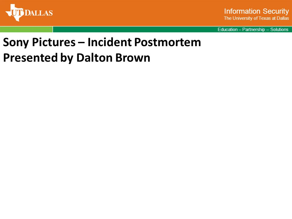 Information Security The University of Texas at Dallas Education – Partnership – Solutions Sony Pictures – Incident Postmortem Presented by Dalton Brown