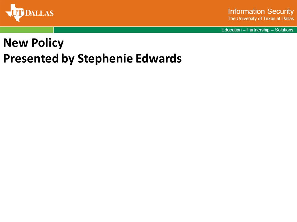 Information Security The University of Texas at Dallas Education – Partnership – Solutions New Policy Presented by Stephenie Edwards