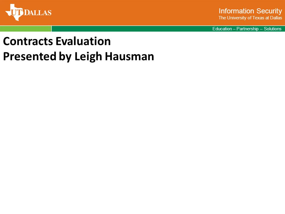 Information Security The University of Texas at Dallas Education – Partnership – Solutions Contracts Evaluation Presented by Leigh Hausman