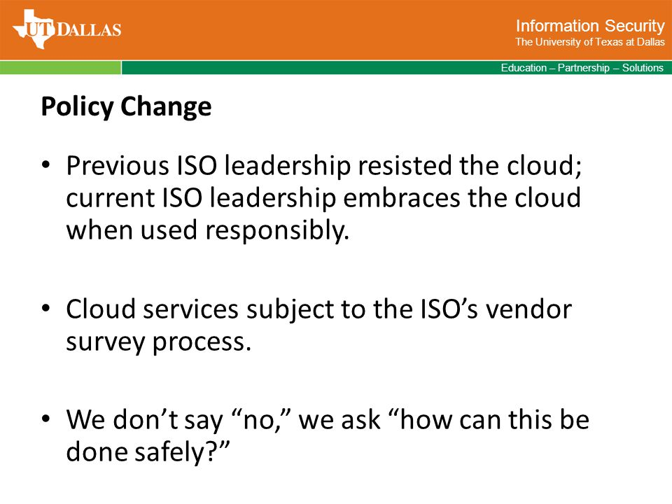 Information Security The University of Texas at Dallas Education – Partnership – Solutions Policy Change Previous ISO leadership resisted the cloud; current ISO leadership embraces the cloud when used responsibly.
