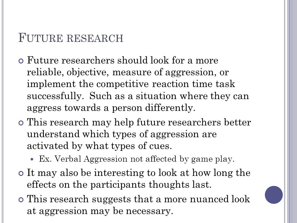 F UTURE RESEARCH Future researchers should look for a more reliable, objective, measure of aggression, or implement the competitive reaction time task successfully.