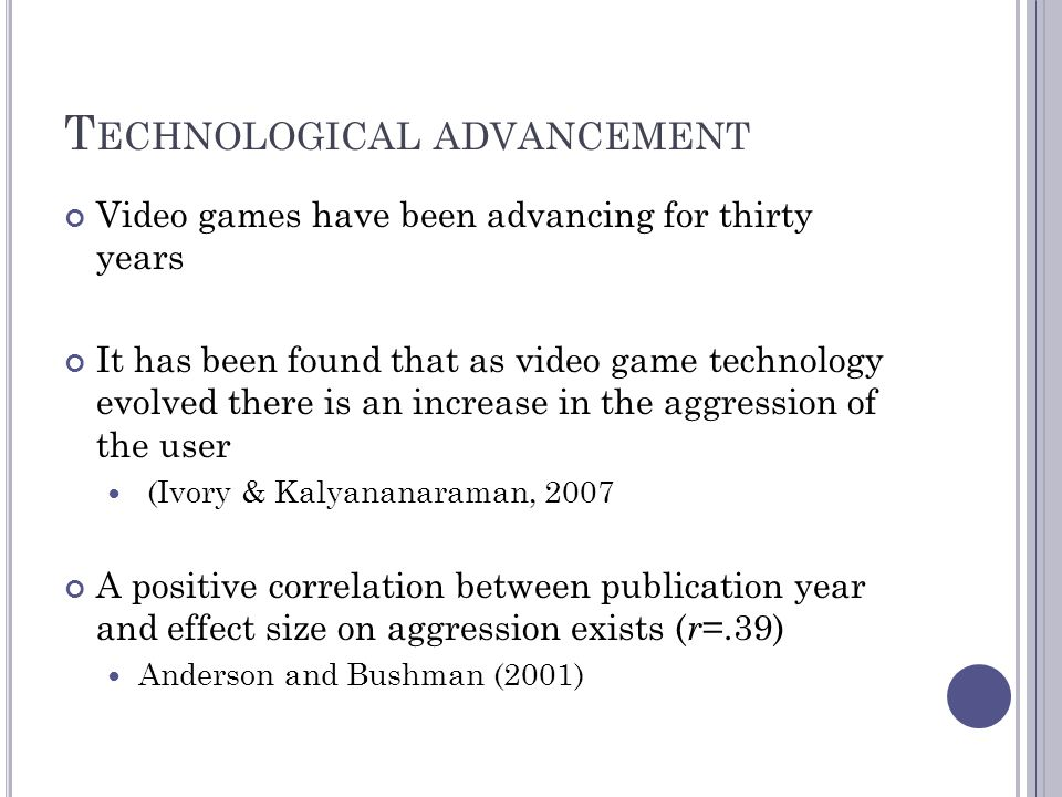 T ECHNOLOGICAL ADVANCEMENT Video games have been advancing for thirty years It has been found that as video game technology evolved there is an increase in the aggression of the user (Ivory & Kalyananaraman, 2007 A positive correlation between publication year and effect size on aggression exists ( r =.39) Anderson and Bushman (2001)
