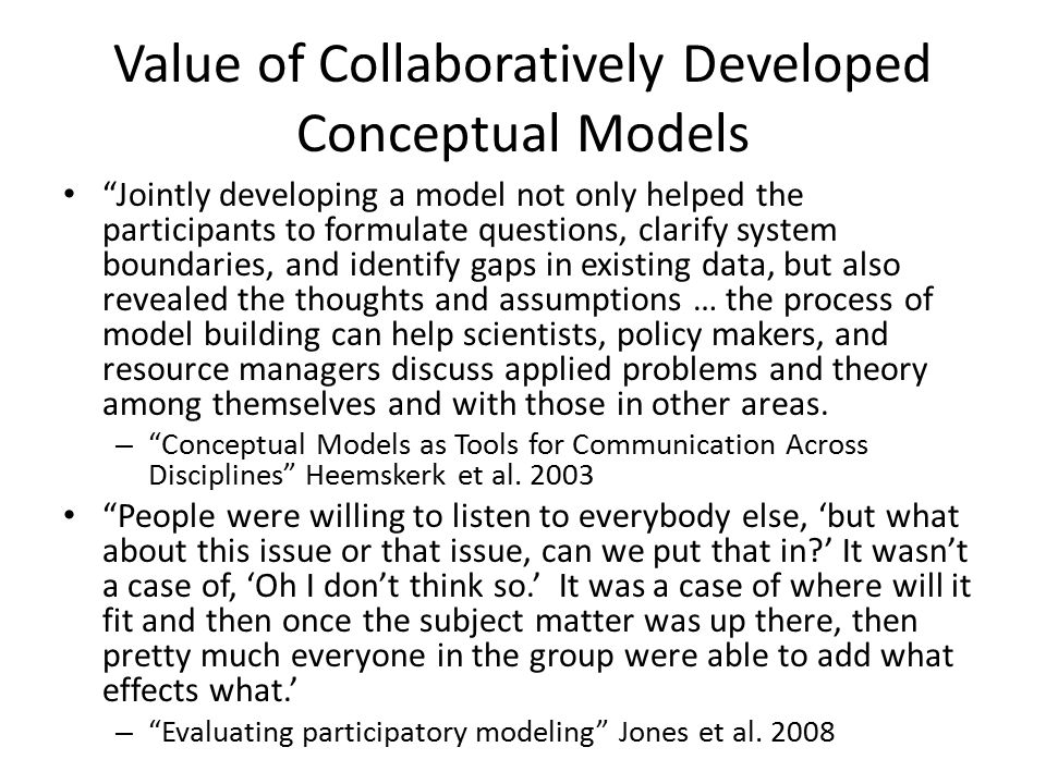 Value of Collaboratively Developed Conceptual Models Jointly developing a model not only helped the participants to formulate questions, clarify system boundaries, and identify gaps in existing data, but also revealed the thoughts and assumptions … the process of model building can help scientists, policy makers, and resource managers discuss applied problems and theory among themselves and with those in other areas.
