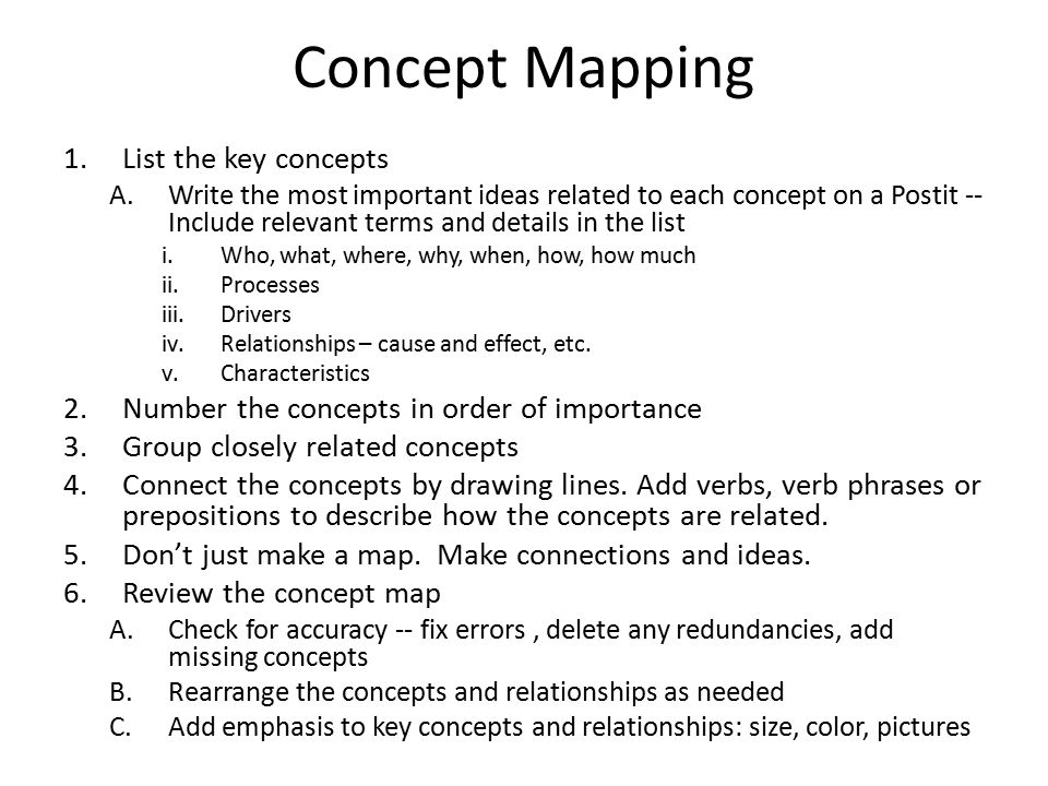 Concept Mapping 1.List the key concepts A.Write the most important ideas related to each concept on a Postit -- Include relevant terms and details in the list i.Who, what, where, why, when, how, how much ii.Processes iii.Drivers iv.Relationships – cause and effect, etc.