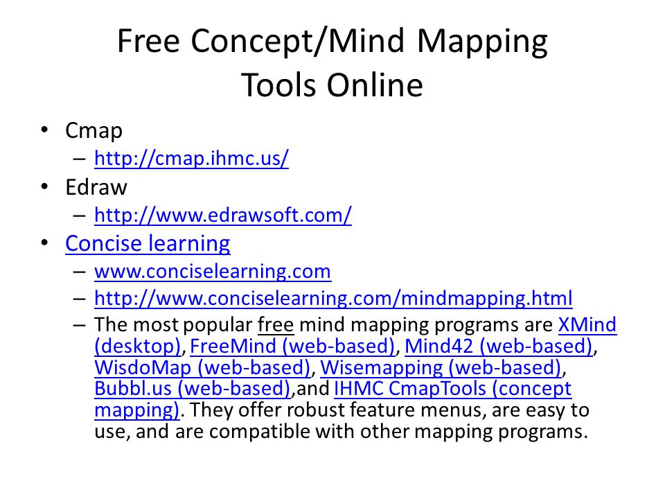Free Concept/Mind Mapping Tools Online Cmap – http://cmap.ihmc.us/ http://cmap.ihmc.us/ Edraw – http://www.edrawsoft.com/ http://www.edrawsoft.com/ Concise learning – www.conciselearning.com www.conciselearning.com – http://www.conciselearning.com/mindmapping.html http://www.conciselearning.com/mindmapping.html – The most popular free mind mapping programs are XMind (desktop), FreeMind (web-based), Mind42 (web-based), WisdoMap (web-based), Wisemapping (web-based), Bubbl.us (web-based),and IHMC CmapTools (concept mapping).