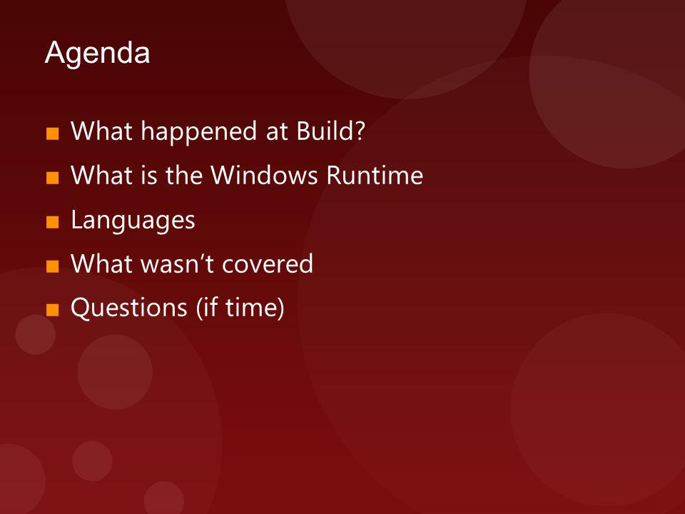 Agenda ■ What happened at Build? ■ What is the Windows Runtime ■ Languages ■ What wasn't covered ■ Questions (if time)
