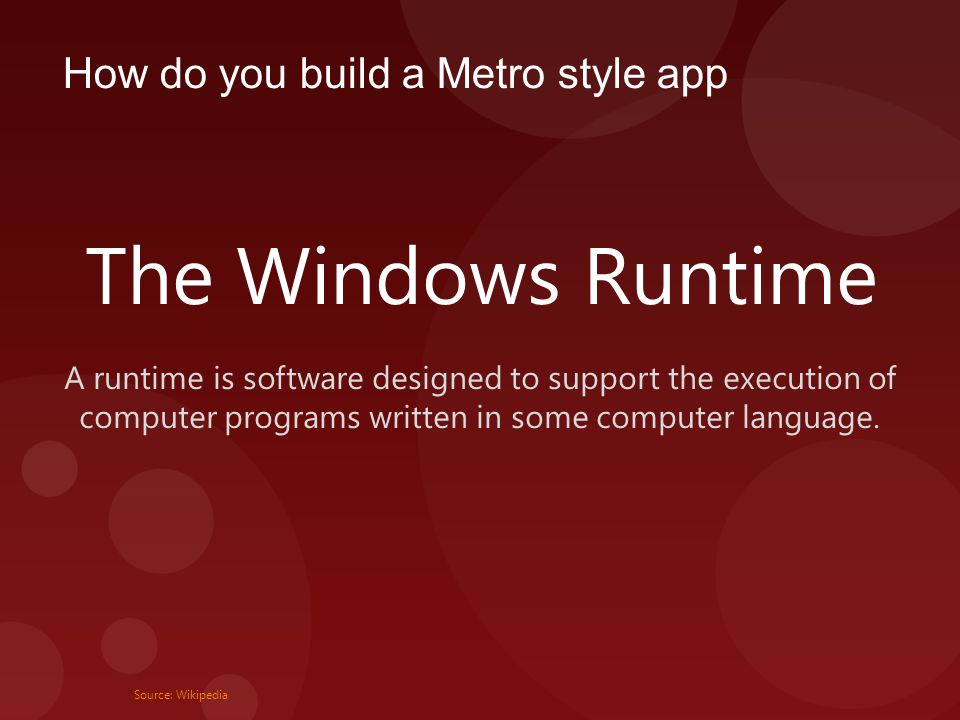 How do you build a Metro style app The Windows Runtime A runtime is software designed to support the execution of computer programs written in some computer language.