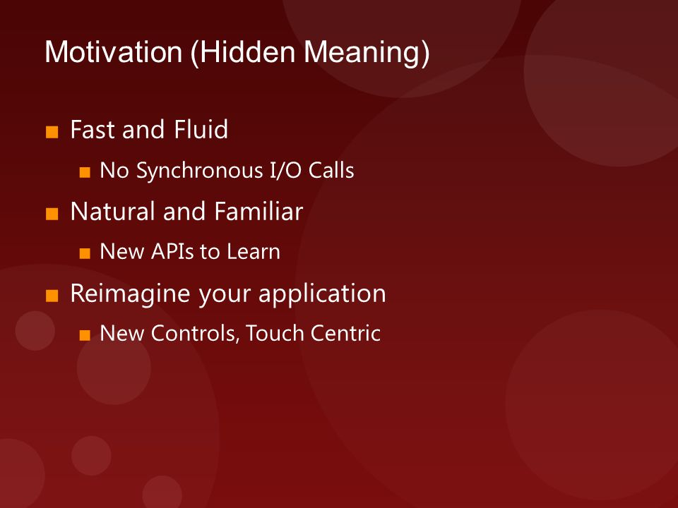 Motivation (Hidden Meaning) ■ Fast and Fluid ■ No Synchronous I/O Calls ■ Natural and Familiar ■ New APIs to Learn ■ Reimagine your application ■ New Controls, Touch Centric