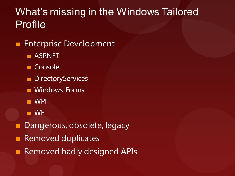 What's missing in the Windows Tailored Profile ■ Enterprise Development ■ ASP.NET ■ Console ■ DirectoryServices ■ Windows Forms ■ WPF ■ WF ■ Dangerous, obsolete, legacy ■ Removed duplicates ■ Removed badly designed APIs