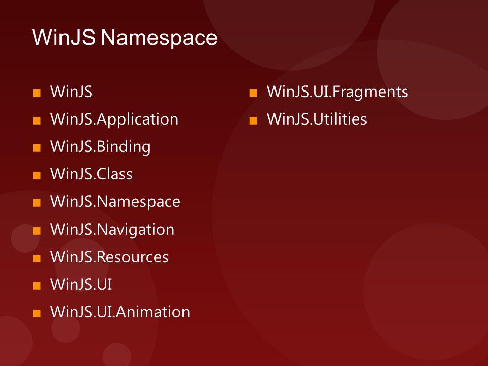 WinJS Namespace ■ WinJS ■ WinJS.Application ■ WinJS.Binding ■ WinJS.Class ■ WinJS.Namespace ■ WinJS.Navigation ■ WinJS.Resources ■ WinJS.UI ■ WinJS.UI.Animation ■ WinJS.UI.Fragments ■ WinJS.Utilities