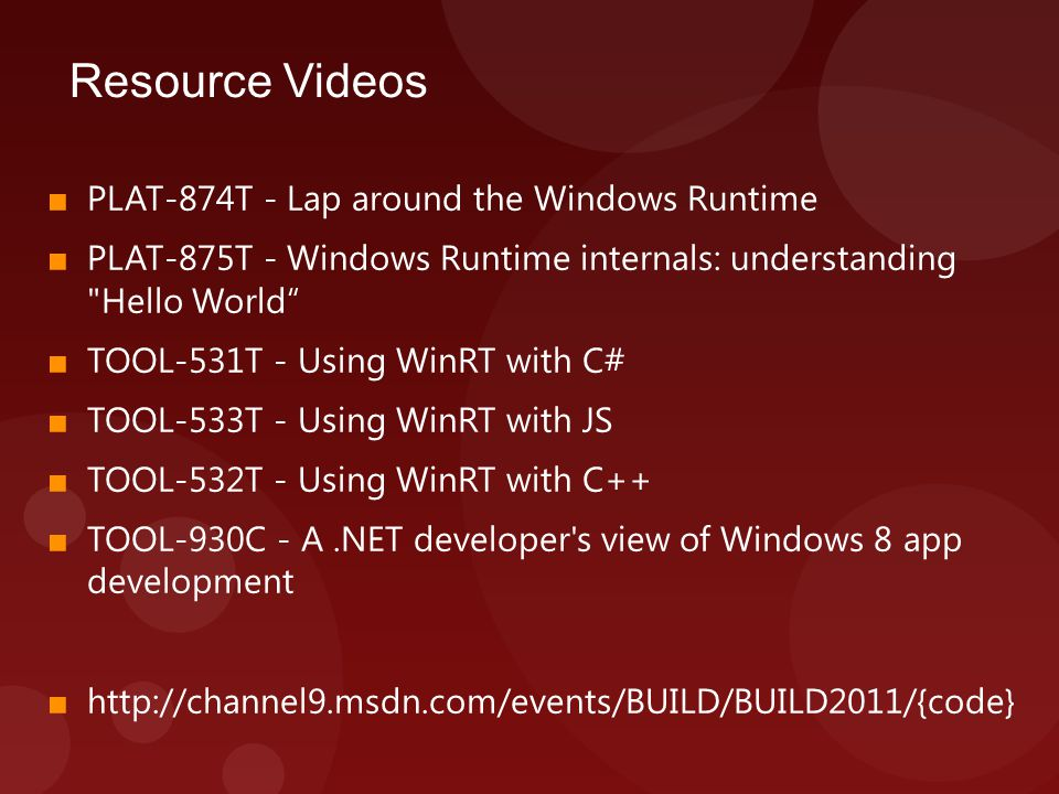 Resource Videos ■ PLAT-874T - Lap around the Windows Runtime ■ PLAT-875T - Windows Runtime internals: understanding Hello World ■ TOOL-531T - Using WinRT with C# ■ TOOL-533T - Using WinRT with JS ■ TOOL-532T - Using WinRT with C++ ■ TOOL-930C - A.NET developer s view of Windows 8 app development ■ http://channel9.msdn.com/events/BUILD/BUILD2011/{code}