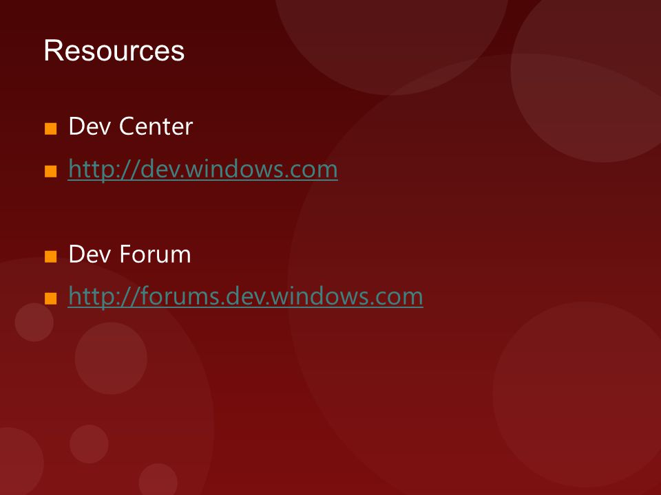 Resources ■ Dev Center ■ http://dev.windows.com http://dev.windows.com ■ Dev Forum ■ http://forums.dev.windows.com http://forums.dev.windows.com