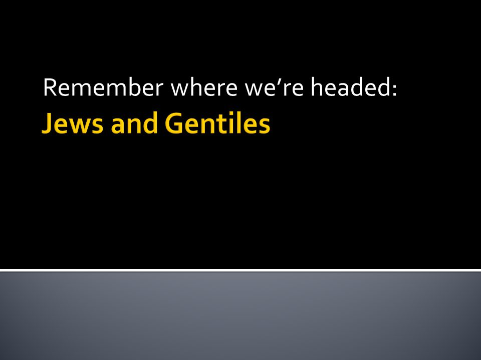 Jews and Gentiles Remember where we're headed: