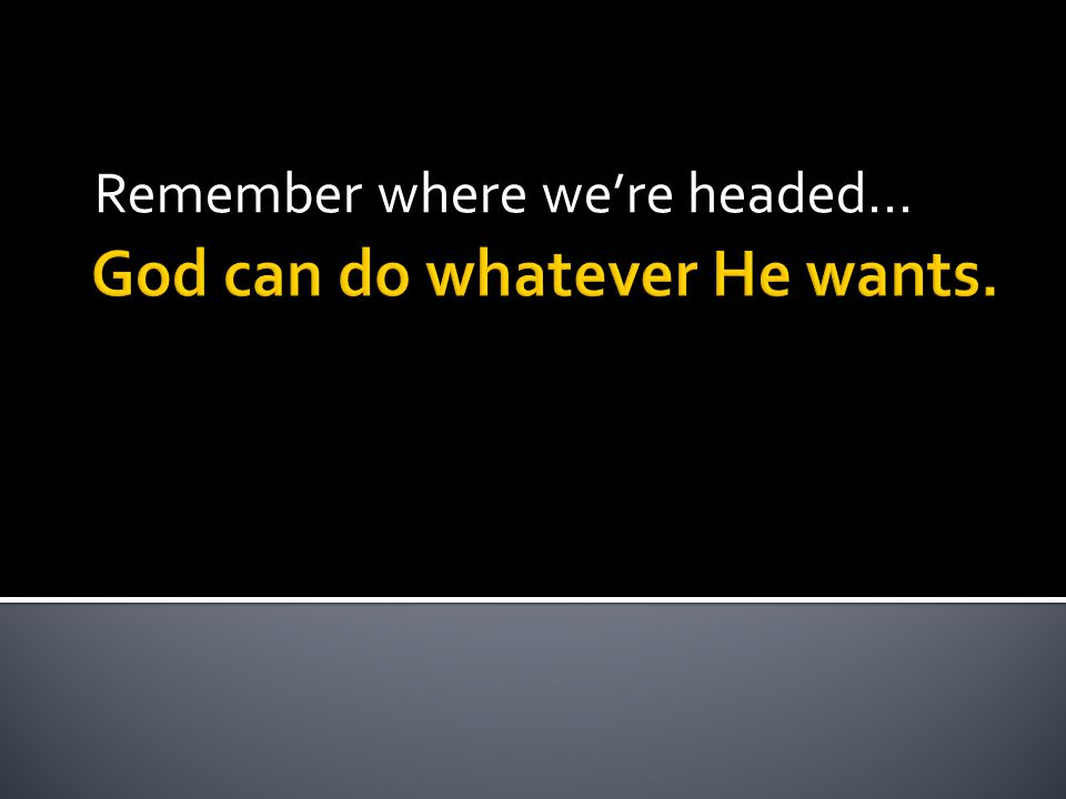 God can do whatever He wants. Remember where we're headed…