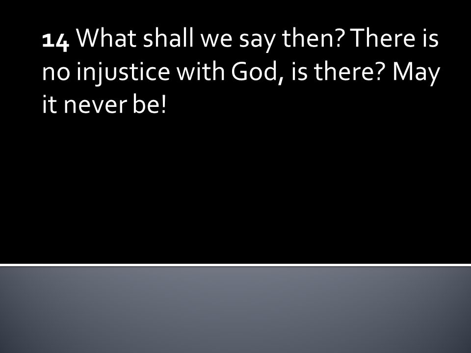 14 What shall we say then There is no injustice with God, is there May it never be!