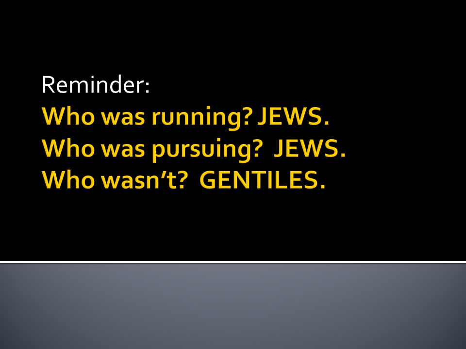 Who was running? JEWS. Who was pursuing? JEWS. Who wasn't? GENTILES. Reminder: