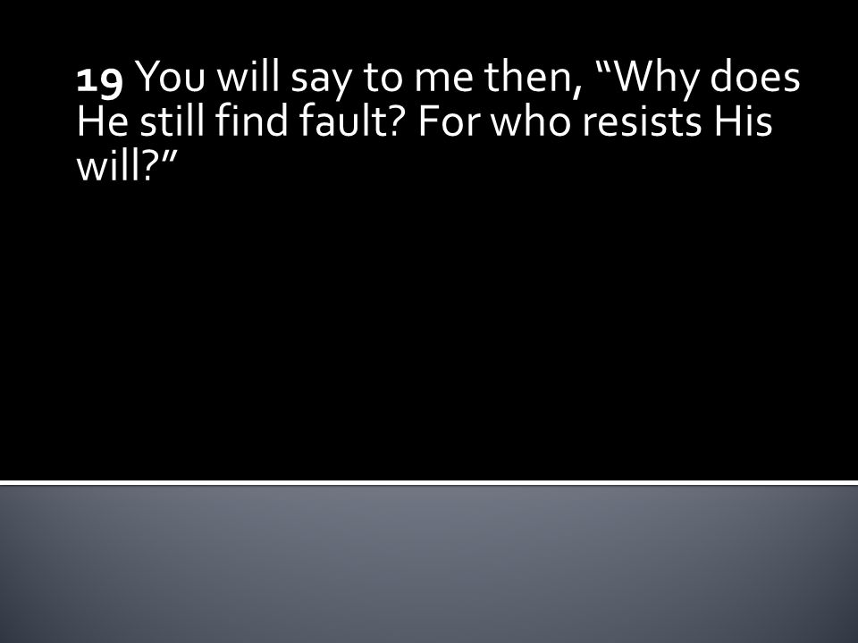 19 You will say to me then, Why does He still find fault? For who resists His will?