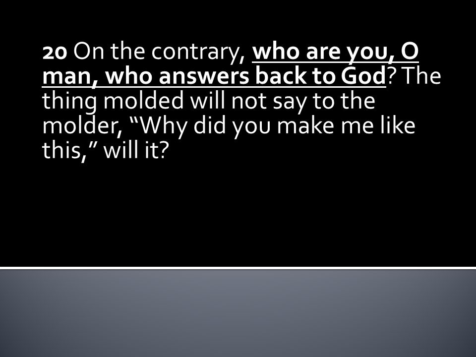 20 On the contrary, who are you, O man, who answers back to God.