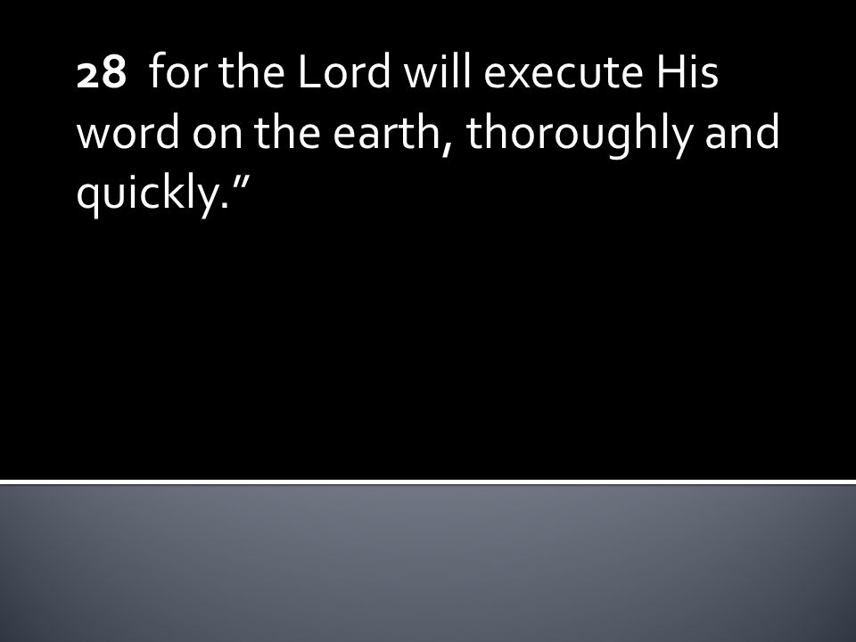 28 for the Lord will execute His word on the earth, thoroughly and quickly.
