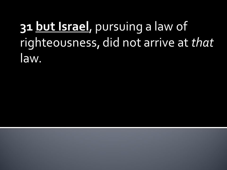 31 but Israel, pursuing a law of righteousness, did not arrive at that law.