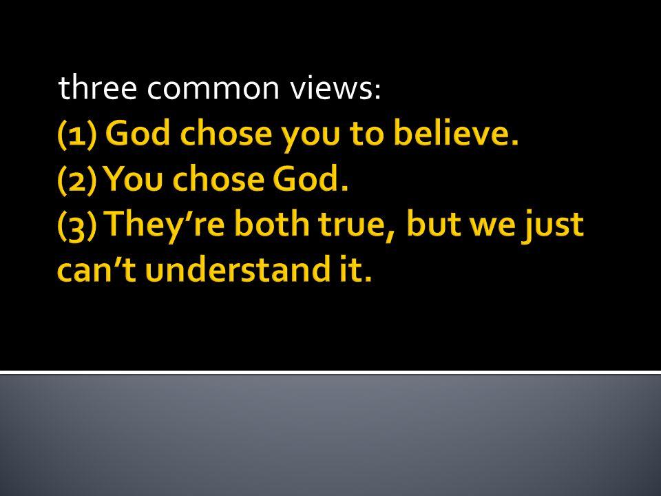 (1) God chose you to believe. (2) You chose God.