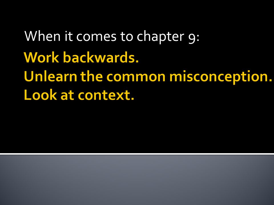 Work backwards. Unlearn the common misconception. Look at context. When it comes to chapter 9: