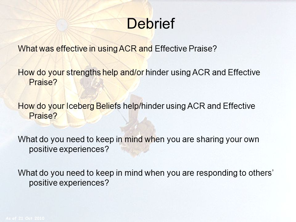 Debrief What was effective in using ACR and Effective Praise? How do your strengths help and/or hinder using ACR and Effective Praise? How do your Ice