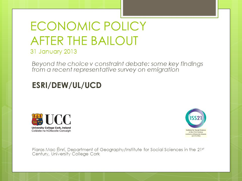ECONOMIC POLICY AFTER THE BAILOUT 31 January 2013 Beyond the choice v constraint debate: some key findings from a recent representative survey on emigration ESRI/DEW/UL/UCD Piaras Mac Éinrí, Department of Geography/Institute for Social Sciences in the 21 st Century, University College Cork