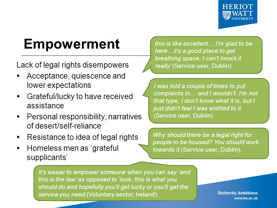 Empowerment Lack of legal rights disempowers  Acceptance, quiescence and lower expectations  Grateful/lucky to have received assistance  Personal responsibility, narratives of desert/self-reliance  Resistance to idea of legal rights  Homeless men as 'grateful supplicants' this is like excellent… I'm glad to be here…it's a good place to get breathing space, I can't knock it really' (Service user, Dublin) I was told a couple of times to put complaints in… and I wouldn't.