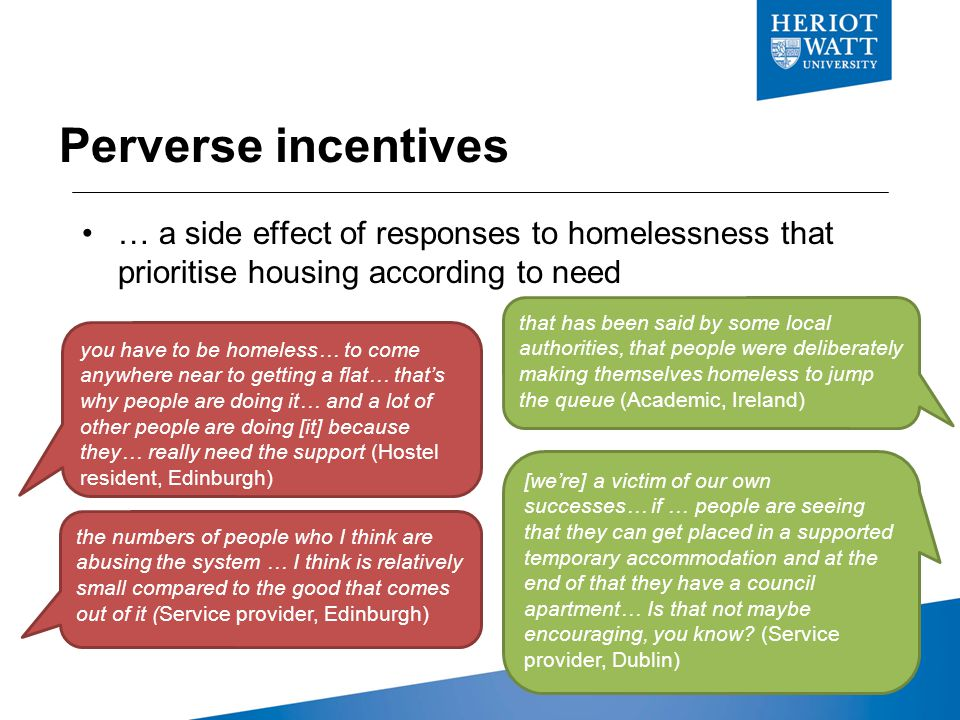 Perverse incentives you have to be homeless… to come anywhere near to getting a flat… that's why people are doing it… and a lot of other people are doing [it] because they… really need the support (Hostel resident, Edinburgh) the numbers of people who I think are abusing the system … I think is relatively small compared to the good that comes out of it (Service provider, Edinburgh) that has been said by some local authorities, that people were deliberately making themselves homeless to jump the queue (Academic, Ireland) [we're] a victim of our own successes… if … people are seeing that they can get placed in a supported temporary accommodation and at the end of that they have a council apartment… Is that not maybe encouraging, you know.