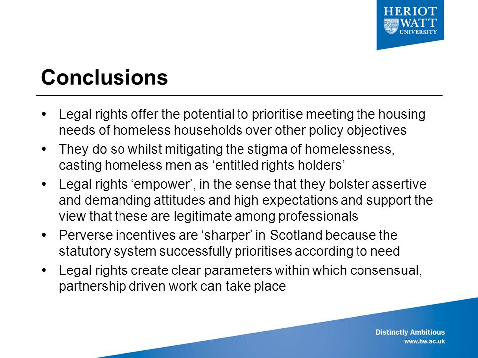 Conclusions  Legal rights offer the potential to prioritise meeting the housing needs of homeless households over other policy objectives  They do so whilst mitigating the stigma of homelessness, casting homeless men as 'entitled rights holders'  Legal rights 'empower', in the sense that they bolster assertive and demanding attitudes and high expectations and support the view that these are legitimate among professionals  Perverse incentives are 'sharper' in Scotland because the statutory system successfully prioritises according to need  Legal rights create clear parameters within which consensual, partnership driven work can take place
