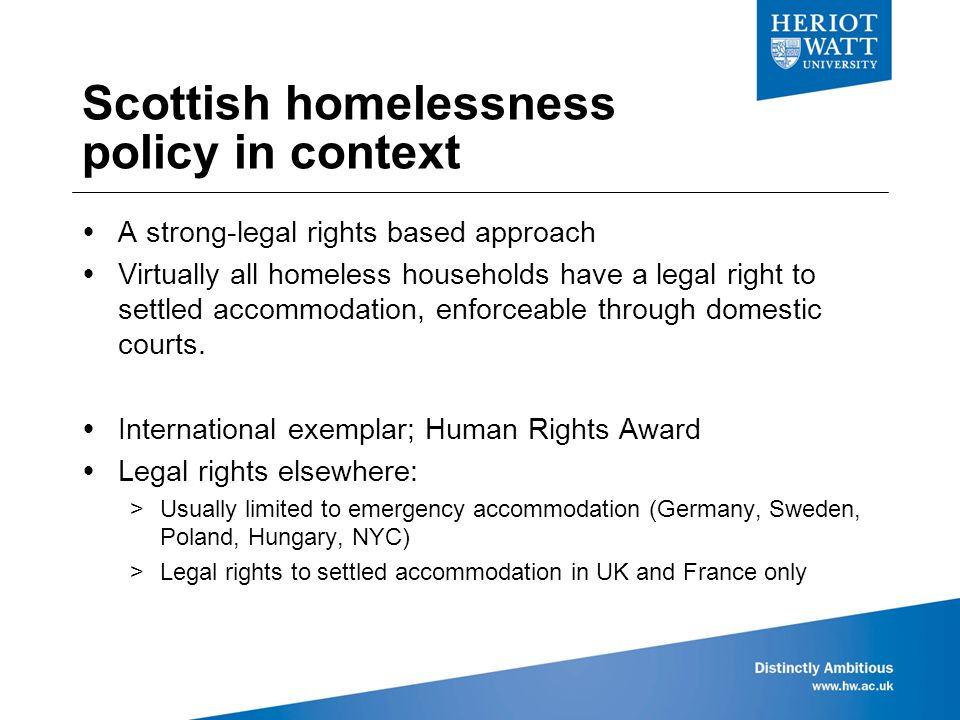 Scottish homelessness policy in context  A strong-legal rights based approach  Virtually all homeless households have a legal right to settled accommodation, enforceable through domestic courts.