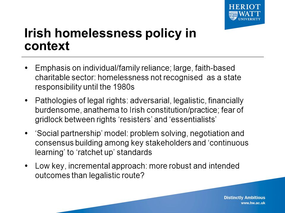 Irish homelessness policy in context  Emphasis on individual/family reliance; large, faith-based charitable sector: homelessness not recognised as a state responsibility until the 1980s  Pathologies of legal rights: adversarial, legalistic, financially burdensome, anathema to Irish constitution/practice; fear of gridlock between rights 'resisters' and 'essentialists'  'Social partnership' model: problem solving, negotiation and consensus building among key stakeholders and 'continuous learning' to 'ratchet up' standards  Low key, incremental approach: more robust and intended outcomes than legalistic route?