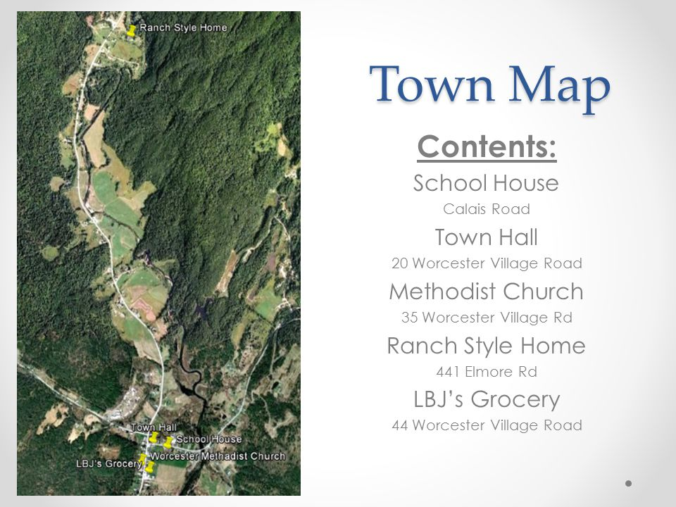 Town Map Contents: School House Calais Road Town Hall 20 Worcester Village Road Methodist Church 35 Worcester Village Rd Ranch Style Home 441 Elmore Rd LBJ's Grocery 44 Worcester Village Road