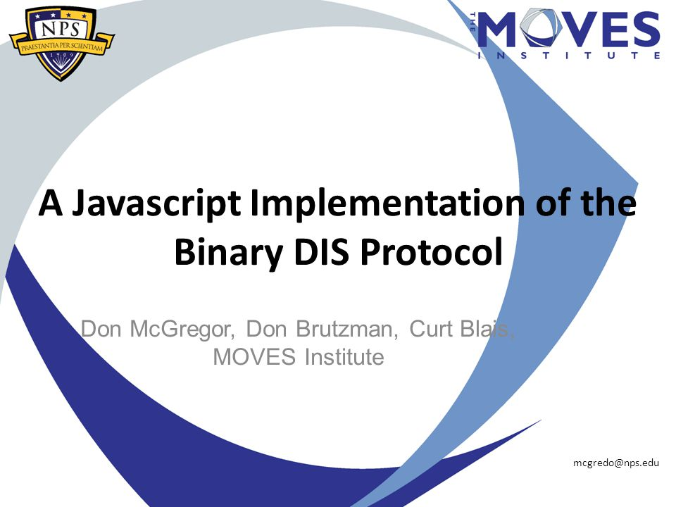 A Javascript Implementation of the Binary DIS Protocol Don McGregor, Don Brutzman, Curt Blais, MOVES Institute mcgredo@nps.edu