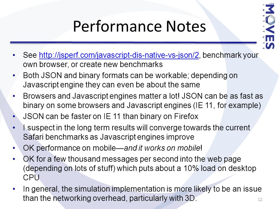 Performance Notes See http://jsperf.com/javascript-dis-native-vs-json/2, benchmark your own browser, or create new benchmarkshttp://jsperf.com/javascript-dis-native-vs-json/2 Both JSON and binary formats can be workable; depending on Javascript engine they can even be about the same Browsers and Javascript engines matter a lot.