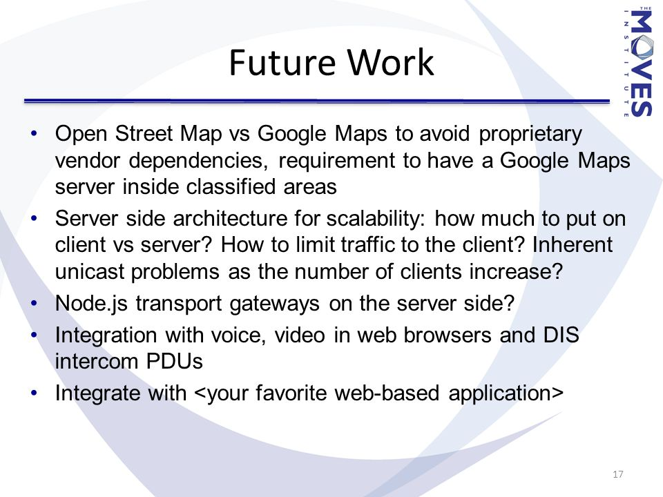 Future Work Open Street Map vs Google Maps to avoid proprietary vendor dependencies, requirement to have a Google Maps server inside classified areas Server side architecture for scalability: how much to put on client vs server.